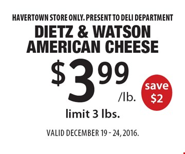 $3.99 /lb. Dietz & Watson American Cheese save $2, limit 3 lbs. Havertown store only. Present to deli department. Valid December 19 - 24, 2016.