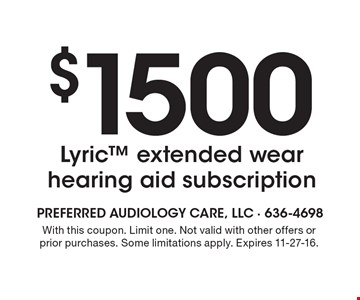 $1500 Lyric extended wear hearing aid subscription. With this coupon. Limit one. Not valid with other offers or prior purchases. Some limitations apply. Expires 11-27-16.