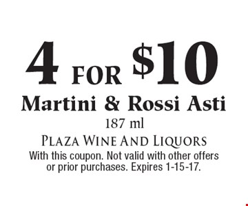 4 for $10 Martini & Rossi Asti, 187 ml. With this coupon. Not valid with other offers or prior purchases. Expires 1-15-17.