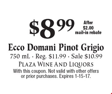 $8.99 Ecco Domani Pinot Grigio. 750 mL - Reg. $11.99 - Sale $10.99, After $2.00 mail-in rebate. With this coupon. Not valid with other offers or prior purchases. Expires 1-15-17.