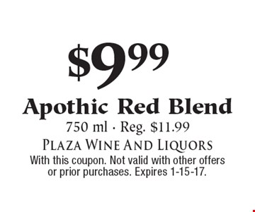 $9.99 Apothic Red Blend. 750 ml. Reg. $11.99. With this coupon. Not valid with other offers or prior purchases. Expires 1-15-17.