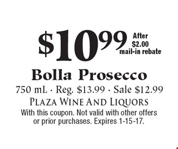 $10.99 Bolla Prosecco. 750 mL - Reg. $13.99 - Sale $12.99. After $2.00 mail-in rebate. With this coupon. Not valid with other offers or prior purchases. Expires 1-15-17.