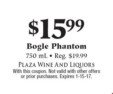 $15.99 Bogle Phantom. 750 mL - Reg. $19.99. With this coupon. Not valid with other offers or prior purchases. Expires 1-15-17.