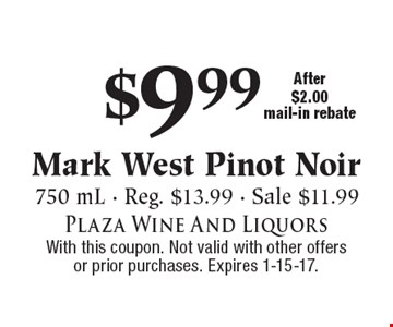 $9.99 Mark West Pinot Noir. 750 mL - Reg. $13.99 - Sale $11.99. After $2.00 mail-in rebate. With this coupon. Not valid with other offers or prior purchases. Expires 1-15-17.
