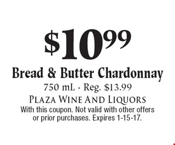 $10.99 Bread & Butter Chardonnay. 750 mL - Reg. $13.99. With this coupon. Not valid with other offers or prior purchases. Expires 1-15-17.