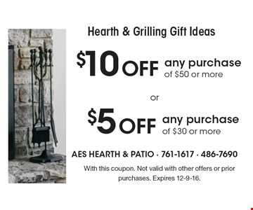 Hearth & Grilling Gift Ideas. $10 OFF any purchase of $50 or more. $5 OFF any purchase of $30 or more. With this coupon. Not valid with other offers or prior purchases. Expires 12-9-16.