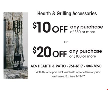 Hearth & Grilling Accessories $10 OFF any purchase of $50 or more. $20 OFF any purchase of $100 or more. With this coupon. Not valid with other offers or prior purchases. Expires 1-13-17.