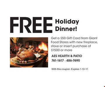 FREE HolidayDinner! Get a $50 Gift Card from Giant Food Stores with new fireplace, stove or insert purchase of $1500 or more. With this coupon. Expires 1-13-17.