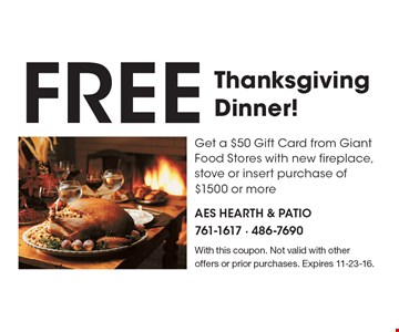 FREE Thanksgiving Dinner! Get a $50 Gift Card from Giant Food Stores with new fireplace, stove or insert purchase of $1500 or more. With this coupon. Not valid with otheroffers or prior purchases. Expires 11-23-16.
