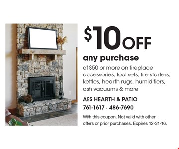 $10 Off any purchase of $50 or more on fireplace accessories, tool sets, fire starters, kettles, hearth rugs, humidifiers, ash vacuums & more. With this coupon. Not valid with other offers or prior purchases. Expires 12-31-16.