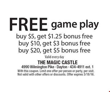 Free game play. Buy $5, get $1.25 bonus free. Buy $10, get $3 bonus free. Buy $20, get $5 bonus free. Valid every day. With this coupon. Limit one offer per person or party, per visit. Not valid with other offers or discounts. Offer expires 3/18/16.