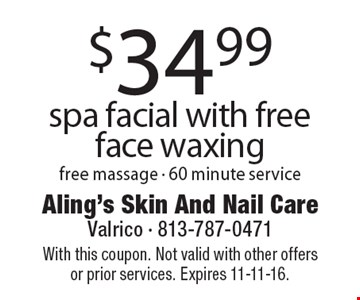 $34.99 spa facial with free face waxing. Free massage - 60 minute service. With this coupon. Not valid with other offers or prior services. Expires 11-11-16.