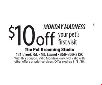 MONDAY MADNESS. $10 off your pet's first visit. With this coupon. Valid Mondays only. Not valid with other offers or prior services. Offer expires 11/11/16.