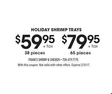 Holiday Shrimp Trays. 38 pieces $59.95 +tax  or 65 pieces $79.95+tax. With this coupon. Not valid with other offers. Expires 2/3/17.