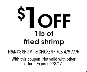 $1 Off 1 lb of fried shrimp. With this coupon. Not valid with other offers. Expires 2/3/17.