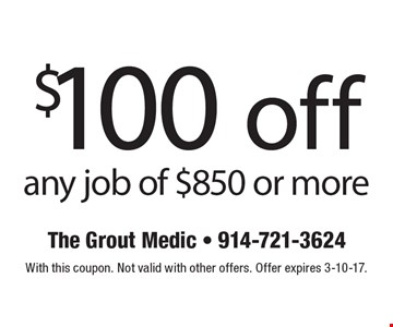 $100 off any job of $850 or more. With this coupon. Not valid with other offers. Offer expires 3-10-17.