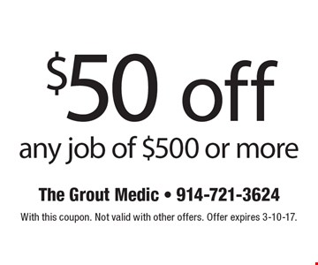 $50 off any job of $500 or more. With this coupon. Not valid with other offers. Offer expires 3-10-17.