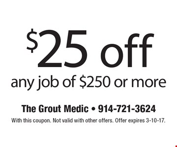 $25 off any job of $250 or more. With this coupon. Not valid with other offers. Offer expires 3-10-17.