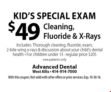 Kid's Special Exam $49 Cleaning,Fluoride & X-RaysIncludes: Thorough cleaning, fluoride, exam, 2-bite wing x-rays & discussion about your child's dental health • For children under 13 • regular price $205 new patients only. With this coupon. Not valid with other offers or prior services. Exp. 10-30-16.