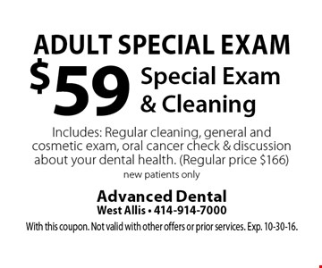 Adult Special Exam $59 Special Exam & Cleaning Includes: Regular cleaning, general and cosmetic exam, oral cancer check & discussion about your dental health. (Regular price $166) new patients only. With this coupon. Not valid with other offers or prior services. Exp. 10-30-16.