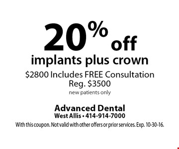 20% off implants plus crown $2800 Includes FREE Consultation Reg. $3500 new patients only. With this coupon. Not valid with other offers or prior services. Exp. 10-30-16.