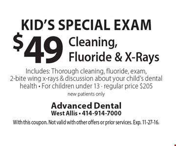 Kid's Special Exam $49 Cleaning, Fluoride & X-RaysIncludes: Thorough cleaning, fluoride, exam, 2-bite wing x-rays & discussion about your child's dental health - For children under 13 - regular price $205. New patients only. With this coupon. Not valid with other offers or prior services. Exp. 11-27-16.