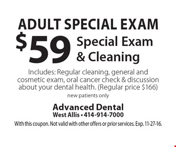 Adult Special Exam $59 Special Exam & Cleaning Includes: Regular cleaning, general and cosmetic exam, oral cancer check & discussion about your dental health. (Regular price $166). New patients only. With this coupon. Not valid with other offers or prior services. Exp. 11-27-16.