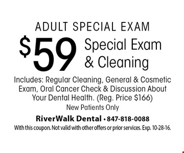 Adult Special Exam $59 Special Exam & Cleaning Includes: Regular Cleaning, General & Cosmetic Exam, Oral Cancer Check & Discussion AboutYour Dental Health. (Reg. Price $166) New Patients Only. With this coupon. Not valid with other offers or prior services. Exp. 10-28-16.