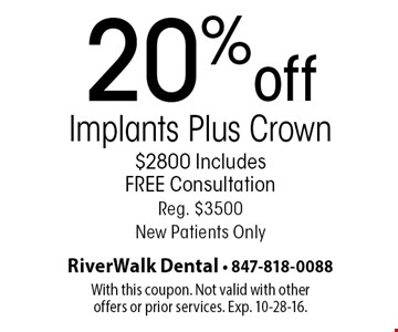 20% off Implants Plus Crown $2800 Includes FREE Consultation Reg. $3500 New Patients Only. With this coupon. Not valid with other offers or prior services. Exp. 10-28-16.