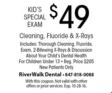 Kid's Special Exam $49 Cleaning, Fluoride & X-RaysIncludes: Thorough Cleaning, Fluoride, Exam, 2-Bitewing X-Rays & Discussion About Your Child's Dental Health For Children Under 13 • Reg. Price $205 New Patients Only. With this coupon. Not valid with other offers or prior services. Exp. 10-28-16.