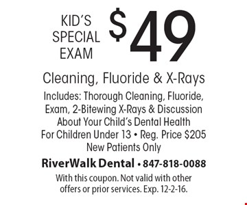 Kid's Special Exam $49 Cleaning, Fluoride & X-Rays. Includes: Thorough Cleaning, Fluoride, Exam, 2-Bitewing X-Rays & Discussion About Your Child's Dental Health For Children Under 13 - Reg. Price $205. New Patients Only. With this coupon. Not valid with other offers or prior services. Exp. 12-2-16.