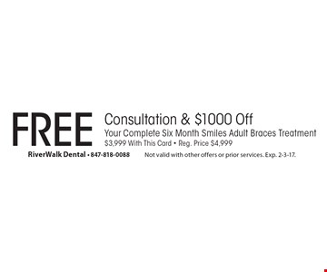 Free Consultation & $1000 Off Your Complete Six Month Smiles Adult Braces Treatment. $3,999 With This Card, Reg. Price $4,999. Not valid with other offers or prior services. Exp. 2-3-17.