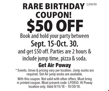 Rare Birthday Coupon! $50 OFF Book and hold your party between Sept. 15-Oct. 30. and get $50 off. Parties are 2 hours & include jump time, pizza & soda. * Events, times & pricing vary per location. Jump socks are required. Get Air jump socks are available. With this coupon. Not valid with other offers. Must bring in printed coupon. Must present code: LF0950. At Poway location only. Valid 9/15/16 - 10/30/16.