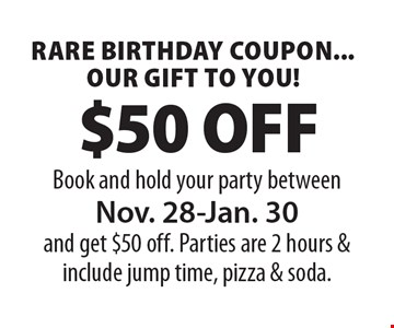 Rare Birthday Coupon...our gift to you! $50 OFF! Book and hold your party between Nov. 28-Jan. 30 and get $50 off. Parties are 2 hours & include jump time, pizza & soda.