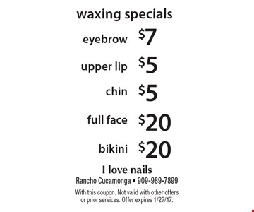 Waxing specials eyebrow $7 • upper lip $5 • chin $5 • full face $20 • bikini $20. With this coupon. Not valid with other offers or prior services. Offer expires 1/27/17.