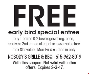 FREE early bird special entree. Buy 1 entree & 2 beverages at reg. price, receive a 2nd entree of equal or lesser value free max $12 value - Mon-Fri 4-6. Dine in only. With this coupon. Not valid with other offers. Expires 2-3-17.