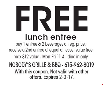 FREE lunch entree. Buy 1 entree & 2 beverages at reg. price, receive a 2nd entree of equal or lesser value free max $12 value - Mon-Fri 11-4 - dine in only. With this coupon. Not valid with other offers. Expires 2-3-17.
