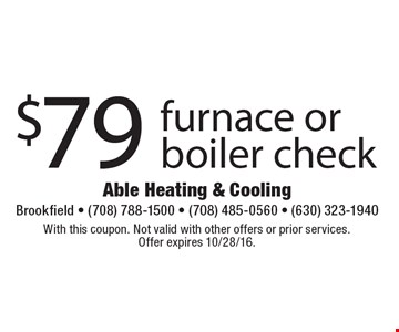 $79 furnace or boiler check. With this coupon. Not valid with other offers or prior services. Offer expires 10/28/16.