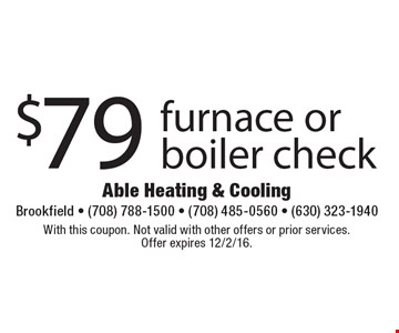 $79 furnace or boiler check. With this coupon. Not valid with other offers or prior services. Offer expires 12/2/16.