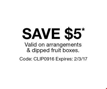 SAVE $5* Valid on arrangements & dipped fruit boxes.Code: CLIP0916 Expires: 2/3/17