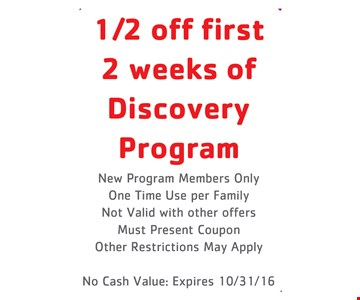 1/2 off first 2 weeks of discovery program. New program members only. One time use per family. Not valid with other offers. Must present coupon. Other restrictions may apply. No cash value: Expires 10/31/16.