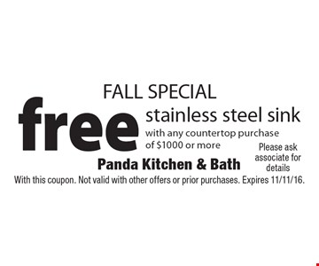 FALL SPECIAL. Free stainless steel sink with any countertop purchase of $1000 or more. With this coupon. Not valid with other offers or prior purchases. Expires 11/11/16.