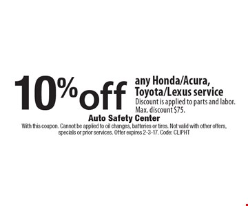 10% off any Honda/Acura, Toyota/Lexus service. Discount is applied to parts and labor. Max. discount $75. With this coupon. Cannot be applied to oil changes, batteries or tires. Not valid with other offers,specials or prior services. Offer expires 2-3-17. Code: ClipHT