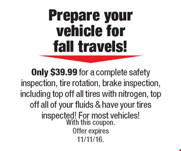 Prepare your vehicle for fall travels! Only $39.99 for a complete safety inspection, tire rotation, brake inspection, including top off all tires with nitrogen, top off all of your fluids & have your tires inspected! For most vehicles!. With this coupon. Offer expires 11/11/16.