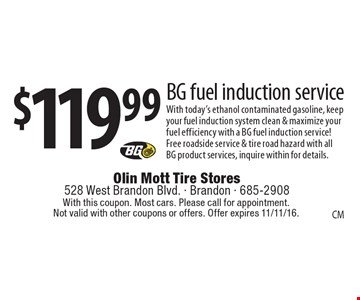 $119.99 BG fuel induction service. With today's ethanol contaminated gasoline, keep your fuel induction system clean & maximize your fuel efficiency with a BG fuel induction service! Free roadside service & tire road hazard with all BG product services, inquire within for details. With this coupon. Most cars. Please call for appointment. Not valid with other coupons or offers. Offer expires 11/11/16.