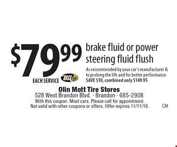 $79.99 EACH SERVICE brake fluid or power steering fluid flush As recommended by your car's manufacturer & to prolong the life and for better performance. SAVE $10, combined only $149.95. With this coupon. Most cars. Please call for appointment. Not valid with other coupons or offers. Offer expires 11/11/16.