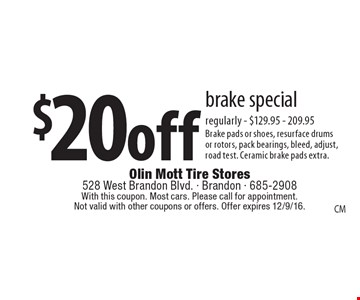 $20 off brake special, regularly. $129.95 - 209.95. Brake pads or shoes, resurface drums or rotors, pack bearings, bleed, adjust,road test. Ceramic brake pads extra.. With this coupon. Most cars. Please call for appointment. Not valid with other coupons or offers. Offer expires 12/9/16.