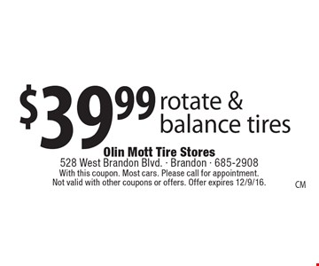 $39.99 rotate & balance tires. With this coupon. Most cars. Please call for appointment. Not valid with other coupons or offers. Offer expires 12/9/16.