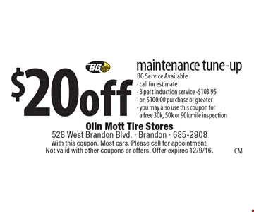 $20 off maintenance tune-up. BG Service Available. Call for estimate. 3 part induction service. $103.95. On $100.00 purchase or greater. You may also use this coupon for a free 30k, 50k or 90k mile inspection. With this coupon. Most cars. Please call for appointment. Not valid with other coupons or offers. Offer expires 12/9/16.