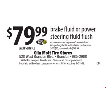 $79.99 each service. Brake fluid or power steering fluid flush. As recommended by your car's manufacturer & to prolong the life and for better performance. Save $10, combined only $149.95. With this coupon. Most cars. Please call for appointment. Not valid with other coupons or offers. Offer expires 1-31-17.